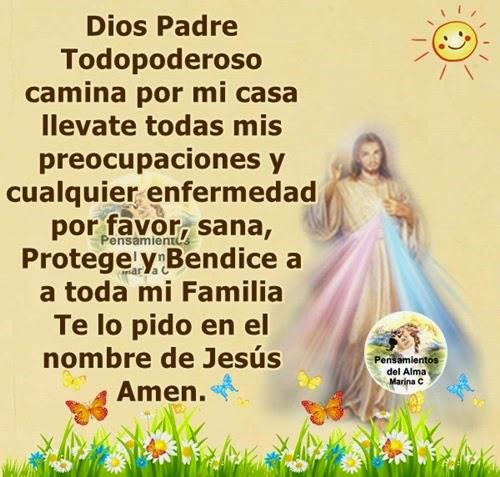 Dios Padre Todopoderoso camina por mi casa, llévate mis preocupaciones y cualquier enfermedad,  por favor sana, protege y Bendice a toda mi familia...  Te lo pido en el nombre de Jesus Amen...