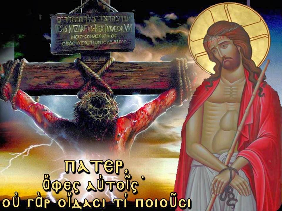 «Πάτερ ἄφες αὐτοῖς· οὐ γάρ οἴδασι τί ποιοῦσι»