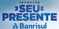 Promoção Seu Presente Banrisul www.seupresentebanrisul.com.br