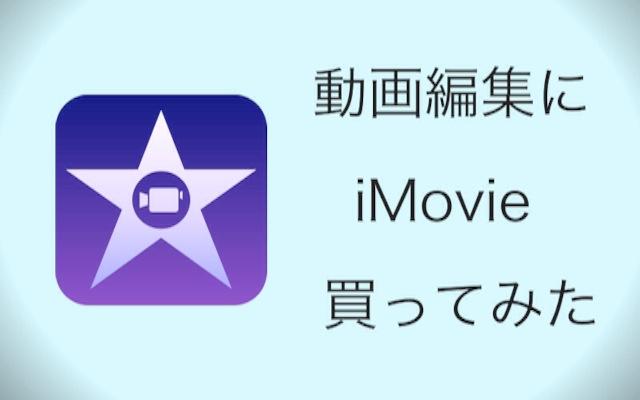 iPhoneで動画編集を考えて『iMovie』を買ってみた。