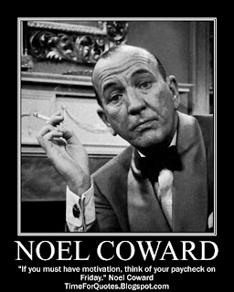 """If you must have motivation, think of your paycheck on Friday."" Noel Coward Quotes"