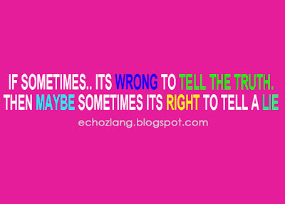 If sometimes.. its wrong to tell the truth. Then maybe sometimes its right to tell a lie