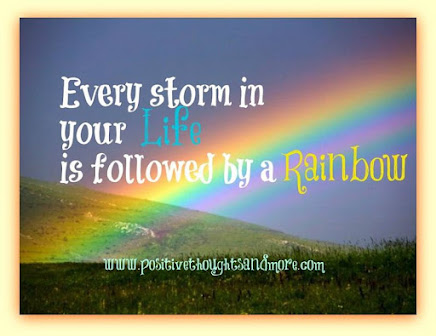 We need the Storms in order to enjoy the Rainbows in our lives.