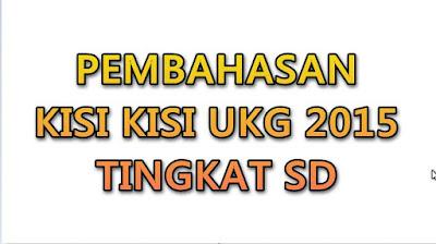 Pembahasan Kisi Kisi UKG 2015 Kelas SD