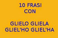 10 FRASI SEMPLICI CON GLIELO GLIELA GLIEL'HO GLIEL'HA - ESERCIZI