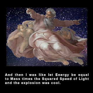 god, relativity, creation, and then i was like let energy be equal to mass times the squared speed of light and the explosion was cool