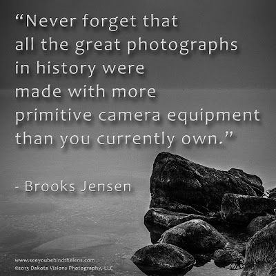 Never forget that all the great photographs... Quote by Brooks Jensen depicted by Dakota Visions Photography, LLC www.dakotavisions.com
