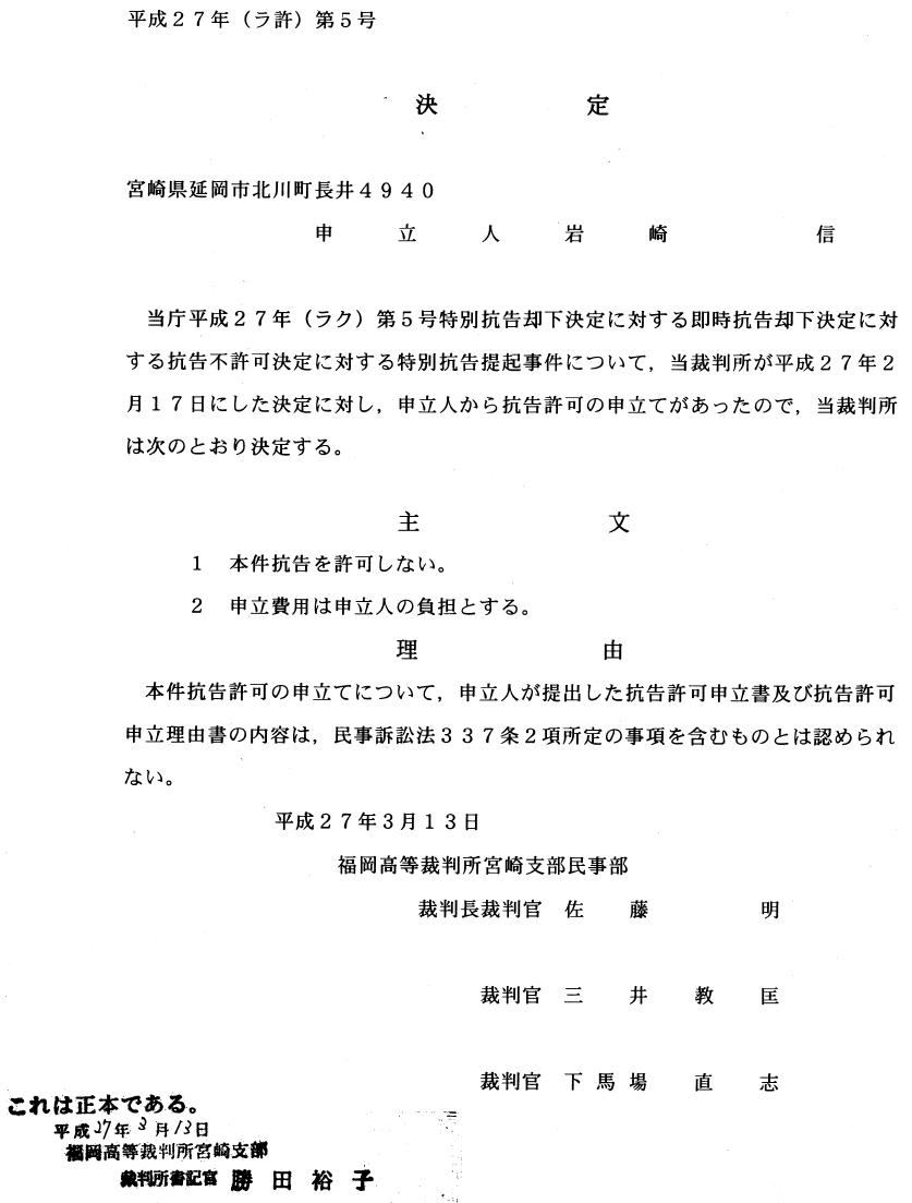 平成27年(ラ許)第5号 決ど, 刈ヒ  申 立人 岩 崎庄■ 1面 当庁平成27年(ラク)第5号特別抗告却下決定に対する即時抗告却下決定に対 する抗告不許可決定に対する特別抗告提起事件について,当裁判所が平成27年2 月17日にした決定に対し,申立人から抗告許可の申立てがあったので,当裁判所 は次のとおり決定する。 主 文 1 本件抗告を許可しない。 2 申立費用は申立人の負担とする。 理 由 本件抗告許可の申立てについて,申立人が提出した抗告許可申立書及び抗告許可 申立理由書の内容は,民事訴訟法337条2項所定の事項を含むものとは認められ ない。 平成27年3月13日 福岡高等裁判所宮崎支部民事部 裁判長裁判官 佐 藤 明 裁判官 三 井 教 匡 これは正本である。 平成17年。丹ノP日 構日高等裁判断宮崎支部 副躙 '椰 富勝田裕子 裁判官 下馬場 直 志