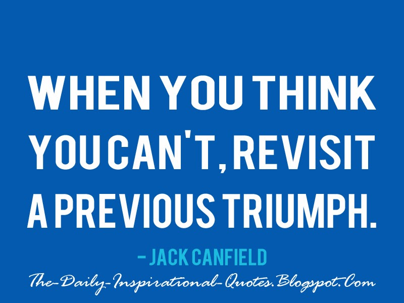 When you think you can't, revisit a previous triumph. - Jack Canfield