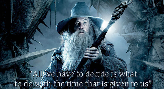 All we have to decide is what to do with the time that is given to us - Quote from Gandalf Lord of The rings Tolkien