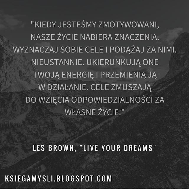 """""""Kiedy jesteśmy zmotywowani, nasze życie nabiera znaczenia. Wyznaczaj sobie cele i podążaj za nimi. Nieustannie. Ukierunkują one twoją energię i przemienią ją w działanie. Cele zmuszają do wzięcie odpowiedzialności za własne życie."""""""