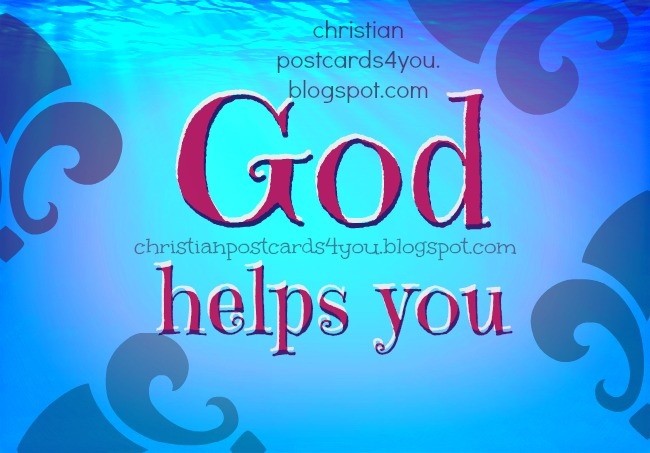Christian Card God helps you. Free christian postcards. I feel lonely, desperated, abandoned, sick, no hope for me, please, somebody helps me, Help from God in troubles, worries, problems. Christian quotes poem, short chrsitan message for facebook friend.