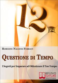 Questione di Tempo - I Segreti per Imparare ad Ottimizzare il Tuo Tempo Ebook 161 Pagine di Roberto Naldini Ferrati