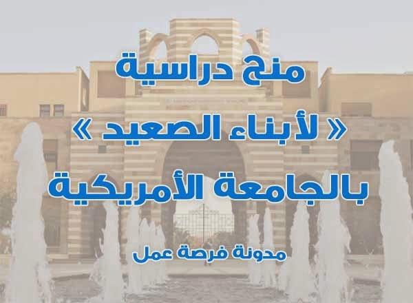 منحة للمتميزين من أبناء صعيد مصر لدراسة البكالوريوس بالجامعة الأمريكية بالقاهرة