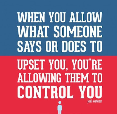 When you allow what someone says or does to upset you, you're allowing them to control you.
