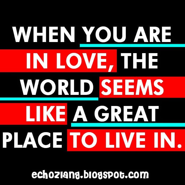 When you are inlove the world seems like a great place to live in.