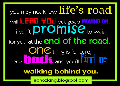 You may not know life's road will lead you but keep moving on, i can't promise to wait for you at the end of the road