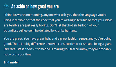 An aside on how great you are. I think it's worth mentioning, anyone who tells you that the language you're using is terrible or that the code that you're writing is terrible or that your ideas are terrible are just really boring. Don't let that hot air balloon of your boundless self esteem be deflated by cranky humans. You are great. You have great hair, and a great fashion sense, and you're doing good. There is a big difference between constructive criticism and being a giant jerk face. Life is short - if someone is making you feel crummy, they're probably not worth your time. End aside!
