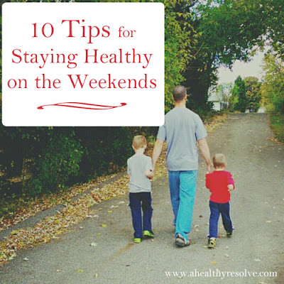 10 Tips for Staying Healthy on the Weekends - ahealthyresolve.com