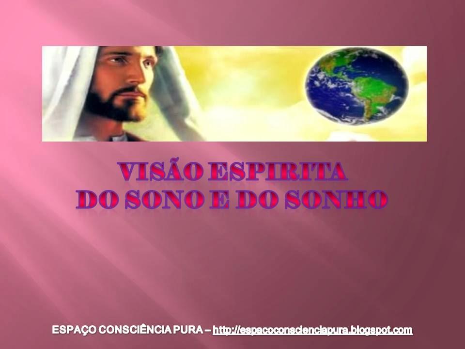 Espiritismo, Explicação Espírita do Sono e dos Sonhos, Espaço Consciência Pura, http://espacoconscienciapura.blogspot.com