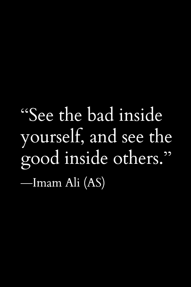 See the bad inside yourself, and see the good inside others.