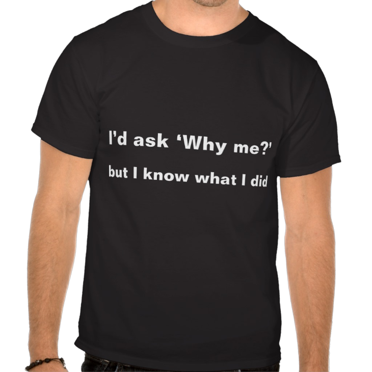 http://www.zazzle.com/i_d_ask_why_me_but_i_know_what_i_did_t_shirts-235056609790164734