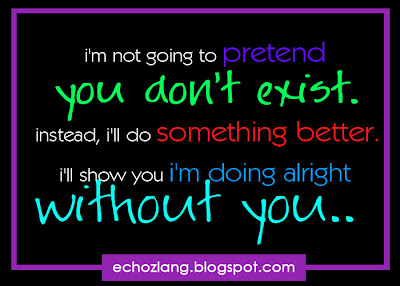 i'm going to pretend you don't exist. instead, i'll do something better. i'll show you i'm doing alright without you.