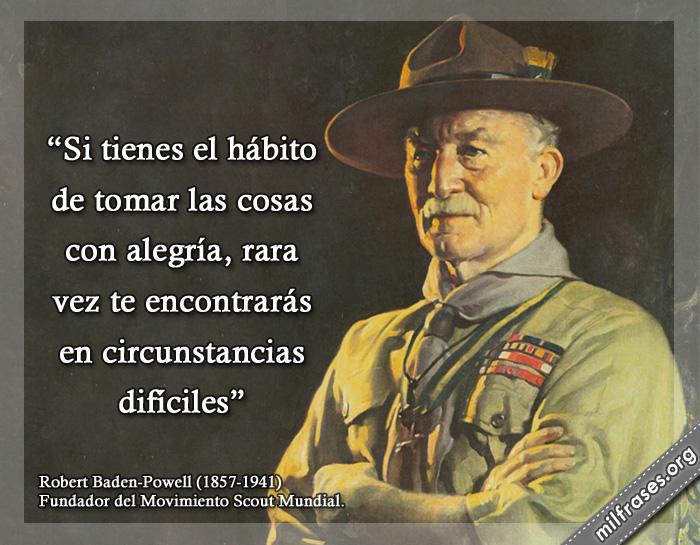 Si tienes el hábito de tomar las cosas con alegría , rara vez te encontrarás en circunstancias difíciles frases de Robert Baden-Powell 1857-1941. Militar y escritor británico. Fundador del Movimiento Scout Mundial.