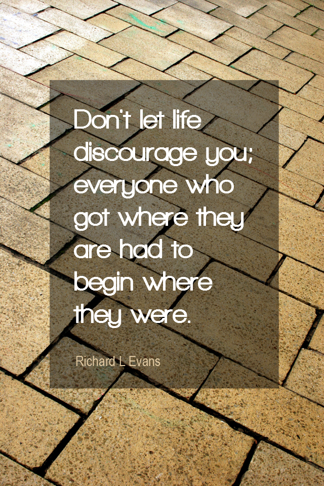 visual quote - image quotation for PROGRESS - Don't let life discourage you; everyone who got where they are had to begin where they were. - Richard L Evans