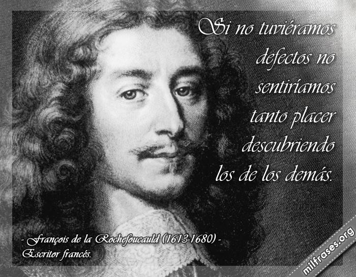 Si no tuviéramos defectos no sentiríamos tanto placer descubriendo los de los demás. François de la Rochefoucauld (1613-1680) Escritor francés.