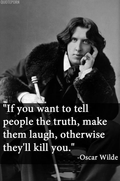 If you want to tell people the truth make them laugh otherwise they