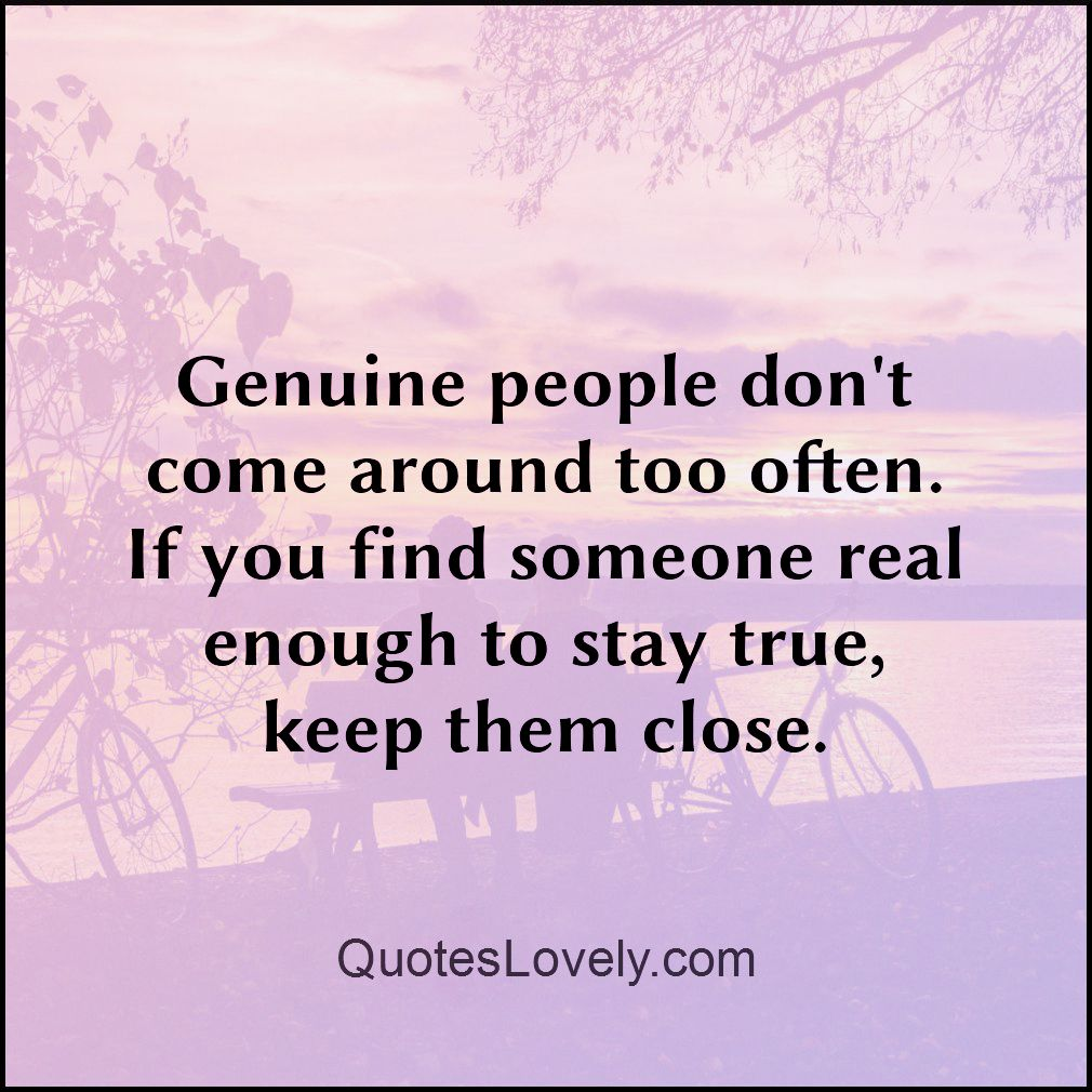 Genuine people don't come around too often