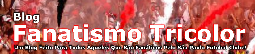 Fanatismo Tricolor - Um Blog Feito Para Todos Aqueles Que São Apaixonados Pelo SPFC