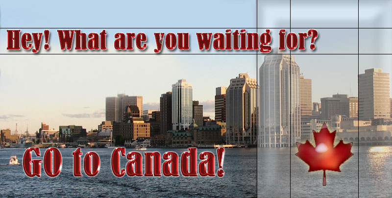 Hey! What are you waiting for? GO to Canada!