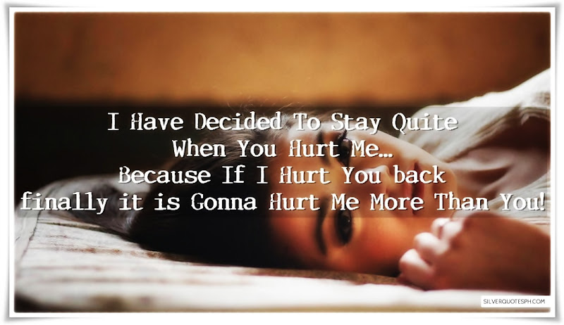 I Have Decided To Stay Quite When You Hurt Me, Picture Quotes, Love Quotes, Sad Quotes, Sweet Quotes, Birthday Quotes, Friendship Quotes, Inspirational Quotes, Tagalog Quotes