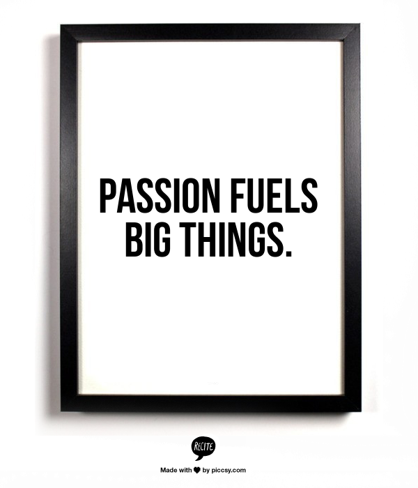 Passion fuels big things quote