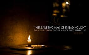 There are two ways of spreading light to be the candle or the mirror that reflects it.