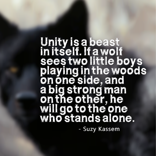 unity is a beast in itself. If a wolf sees two little boys playing in the woods on one side, and a big strong man on the other, he will go to the one who stands alone. Suzy Kassem
