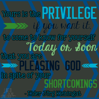 Yours is the privilege, if you want it, to come to know for yourself, today or soon, that you are pleasing God in spite of your shortcomings. - Elder Jörg Klebingat