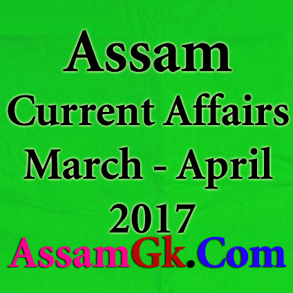 Assam Current Affairs - March and April 2017