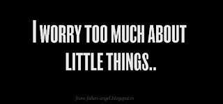I worry too much about little things..