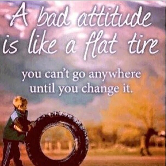 A bad attitude is like a flat tire. You can't go anywhere until you change it.