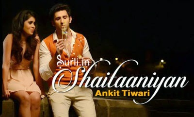 Shaitaaniyan Lyrics Ankit Tiwari from movie Badmashiyan