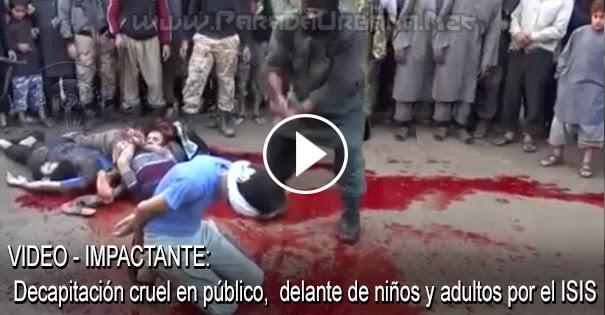 VIDEO IMPACTANTE - Decapitación cruel en publico, delante de niños y adultos por porte del Estado Islámico