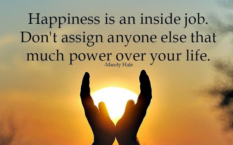 Happiness Is An Inside Job. Donu0027t Assign Anyone Else That Much Power Over  Your Life.