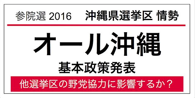 2016年7月に行われる第24回参議院議員選挙の沖縄県選挙区の情勢。オール沖縄が基本政策を発表した。候補者選定の協議はこれから。他の選挙区における野党共闘の指標となる可能性があり、注目しておく。