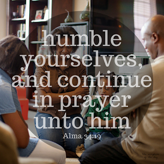 Yea, humble yourselves, and continue in prayer unto him. Alma 34:19