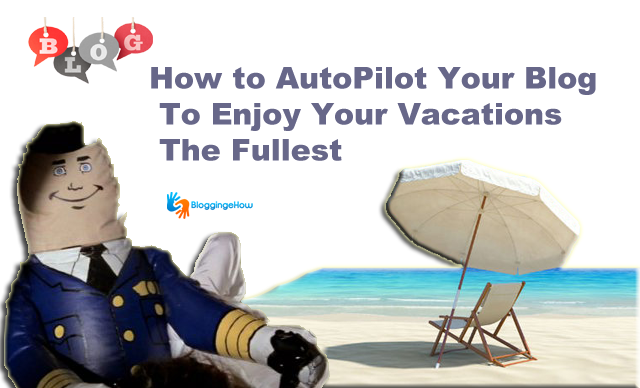 How to AutoPilot Your Blog to Enjoy Your Vacations To The Fullest