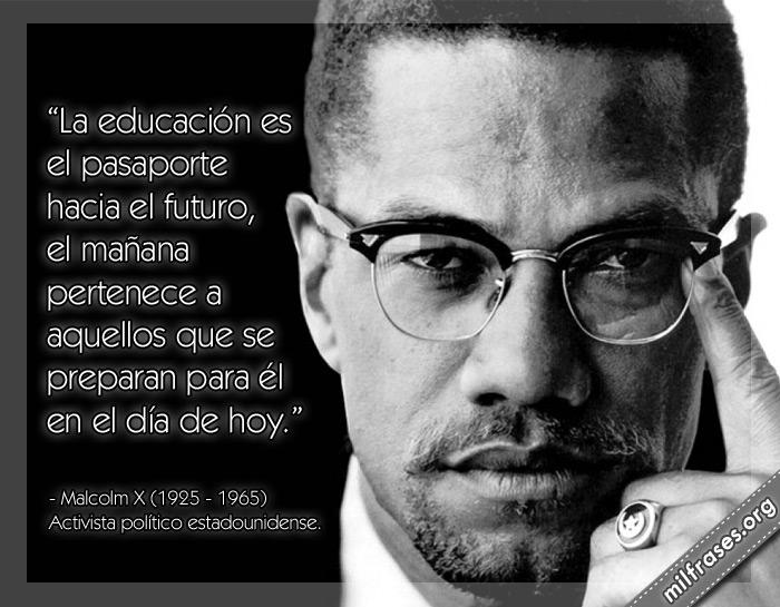 La educación es el pasaporte hacia el futuro, el mañana pertenece a aquellos que se preparan para él en el día de hoy. Frases de Malcolm X Activista político estadounidense.