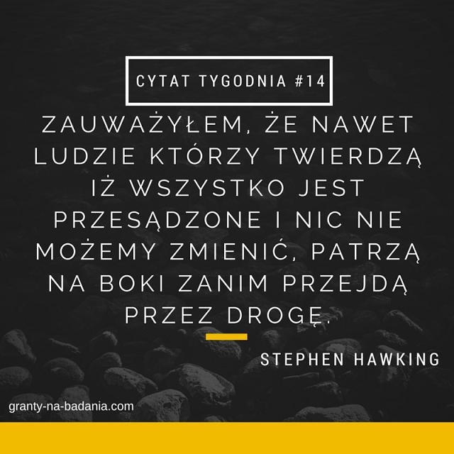 Stephen Hawking Zauważyłem, że nawet ludzie którzy twierdzą iż wszystko jest przesądzone i nic nie możemy zmienić, patrzą na boki zanim przejdą przez drogę.
